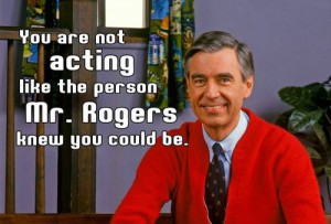 "Picture of Mr. Rogers with the test ""You are not acting like the person Mr. Rogers knew you could be."""